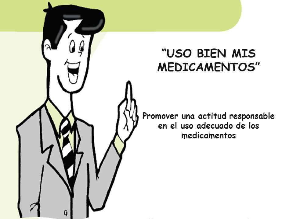 USO BIEN MIS MEDICAMENTOS Promover una actitud responsable en el uso adecuado de los medicamentos