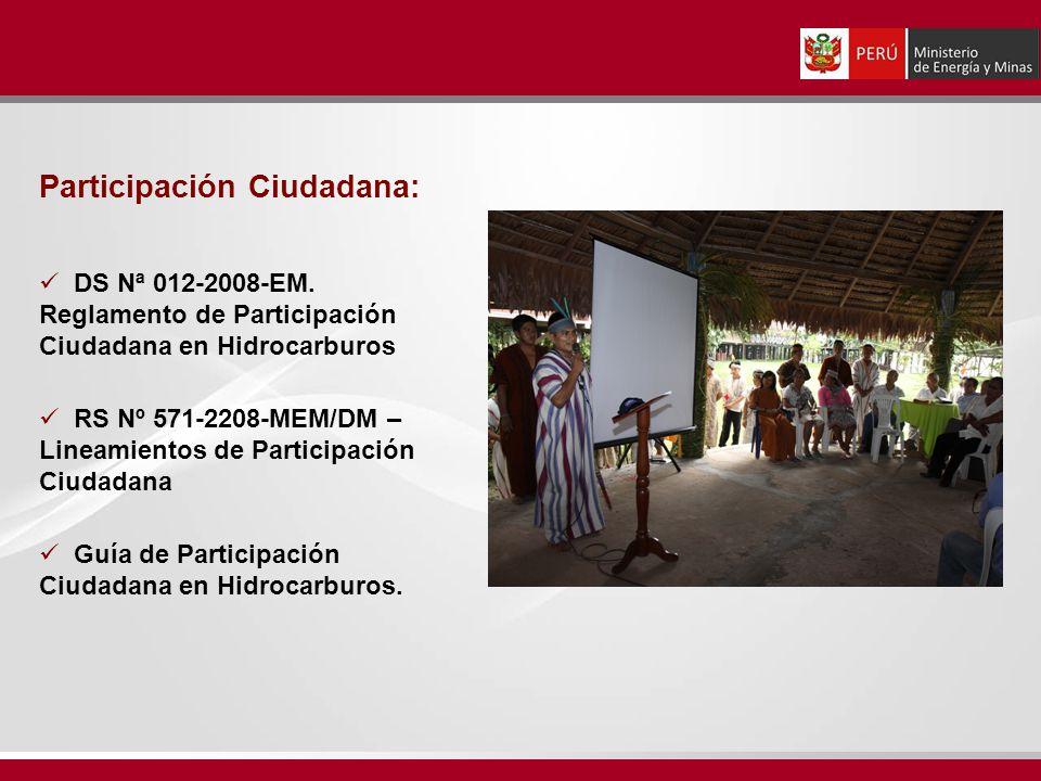 Participación Ciudadana: DS Nª 012-2008-EM. Reglamento de Participación Ciudadana en Hidrocarburos RS Nº 571-2208-MEM/DM – Lineamientos de Participaci