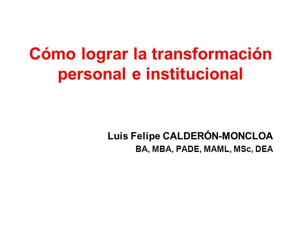 Cómo lograr la transformación personal e institucional Luis Felipe CALDERÓN-MONCLOA BA, MBA, PADE, MAML, MSc, DEA