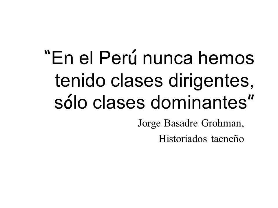 En el Per ú nunca hemos tenido clases dirigentes, s ó lo clases dominantes Jorge Basadre Grohman, Historiados tacneño