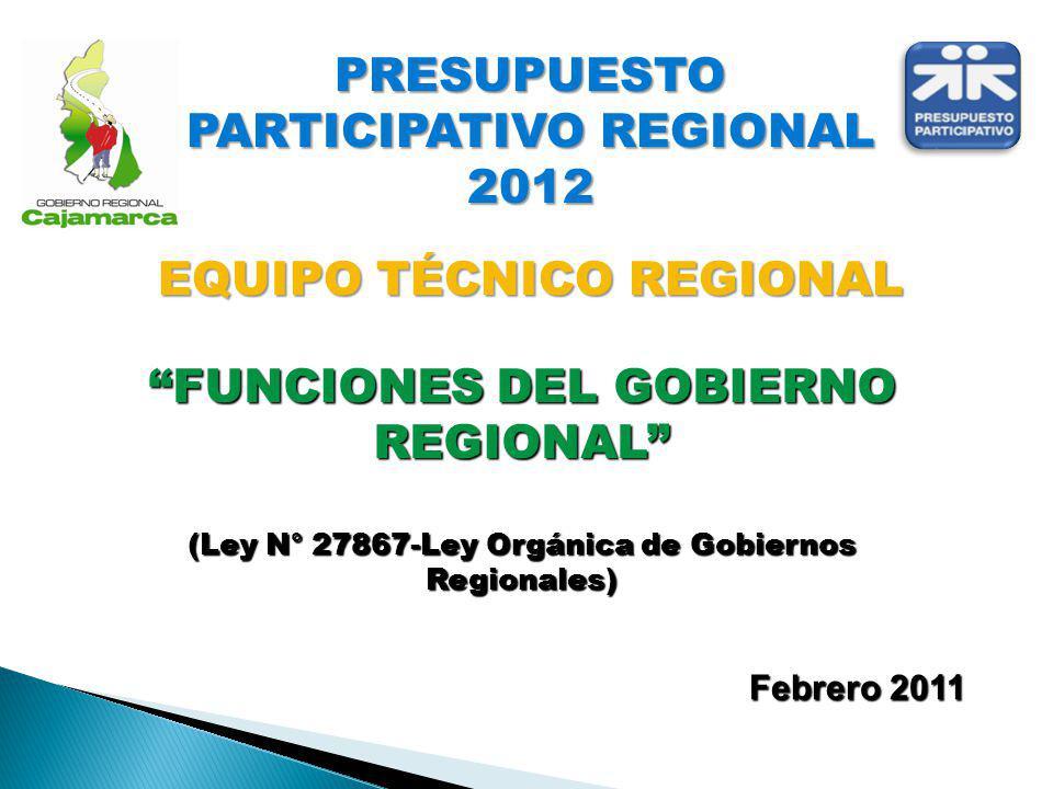 Febrero 2011 FUNCIONES DEL GOBIERNO REGIONAL (Ley N° 27867-Ley Orgánica de Gobiernos Regionales) PRESUPUESTO PARTICIPATIVO REGIONAL 2012 EQUIPO TÉCNIC