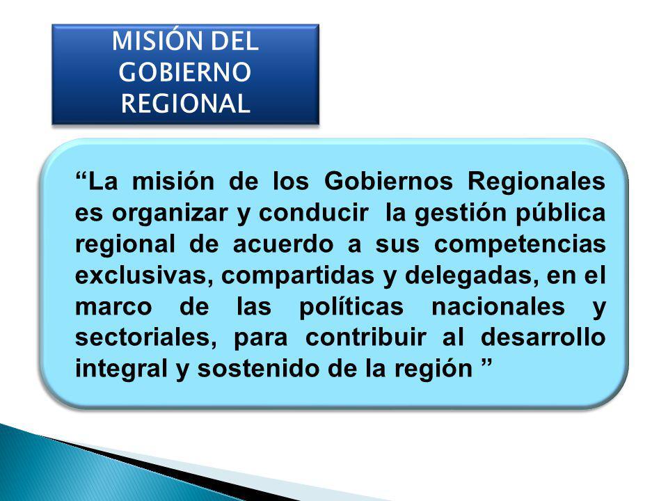 MISIÓN DEL GOBIERNO REGIONAL La misión de los Gobiernos Regionales es organizar y conducir la gestión pública regional de acuerdo a sus competencias e