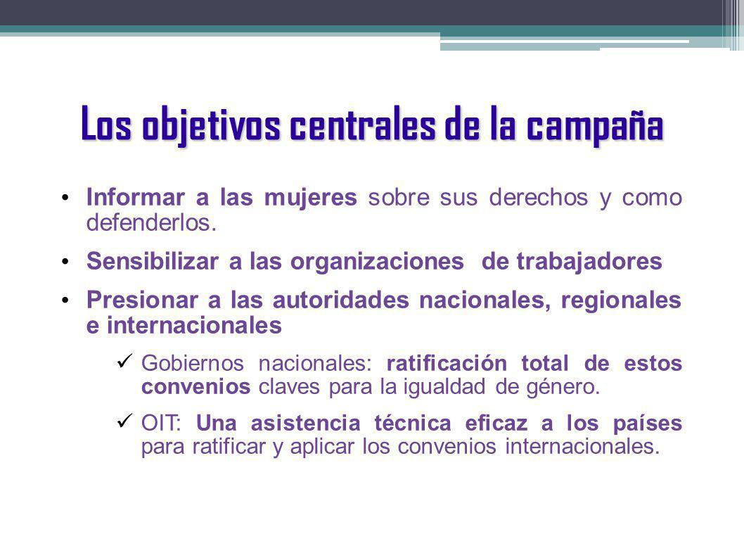 Los objetivos centrales de la campaña Informar a las mujeres sobre sus derechos y como defenderlos. Sensibilizar a las organizaciones de trabajadores