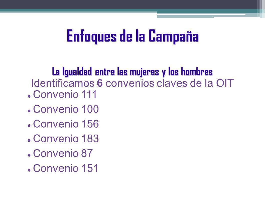Enfoques de la Campaña La Igualdad entre las mujeres y los hombres Identificamos 6 convenios claves de la OIT Convenio 111 Convenio 100 Convenio 156 Convenio 183 Convenio 87 Convenio 151