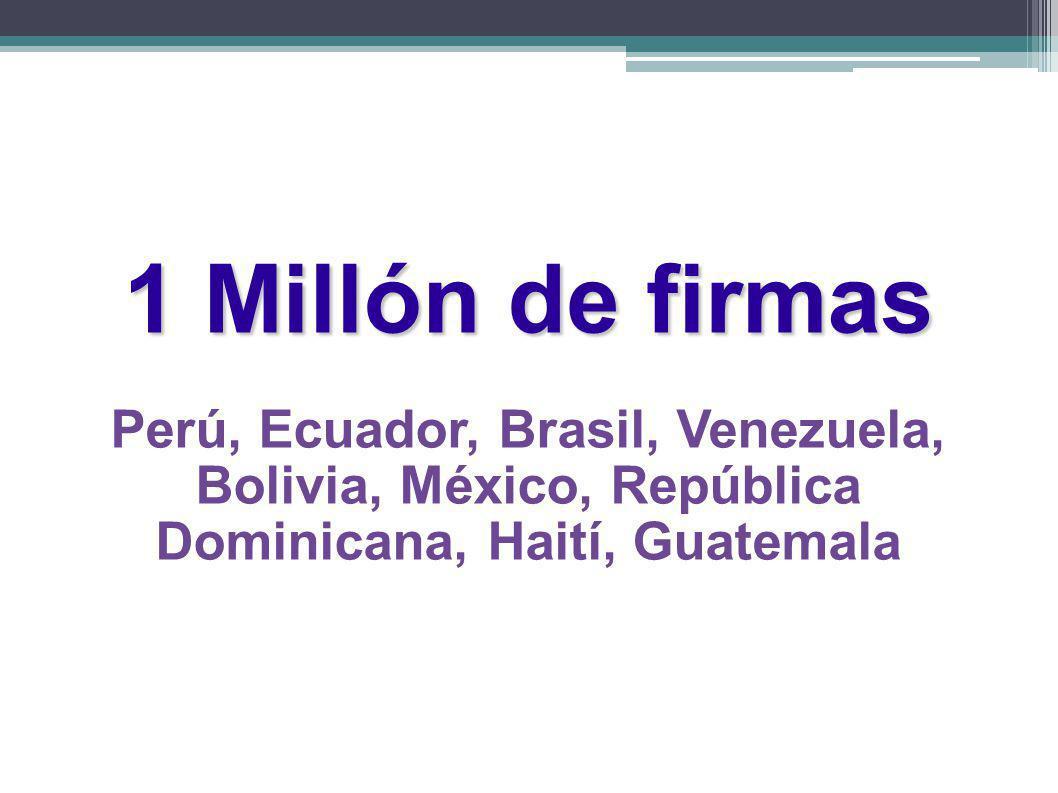 1 Millón de firmas Perú, Ecuador, Brasil, Venezuela, Bolivia, México, República Dominicana, Haití, Guatemala
