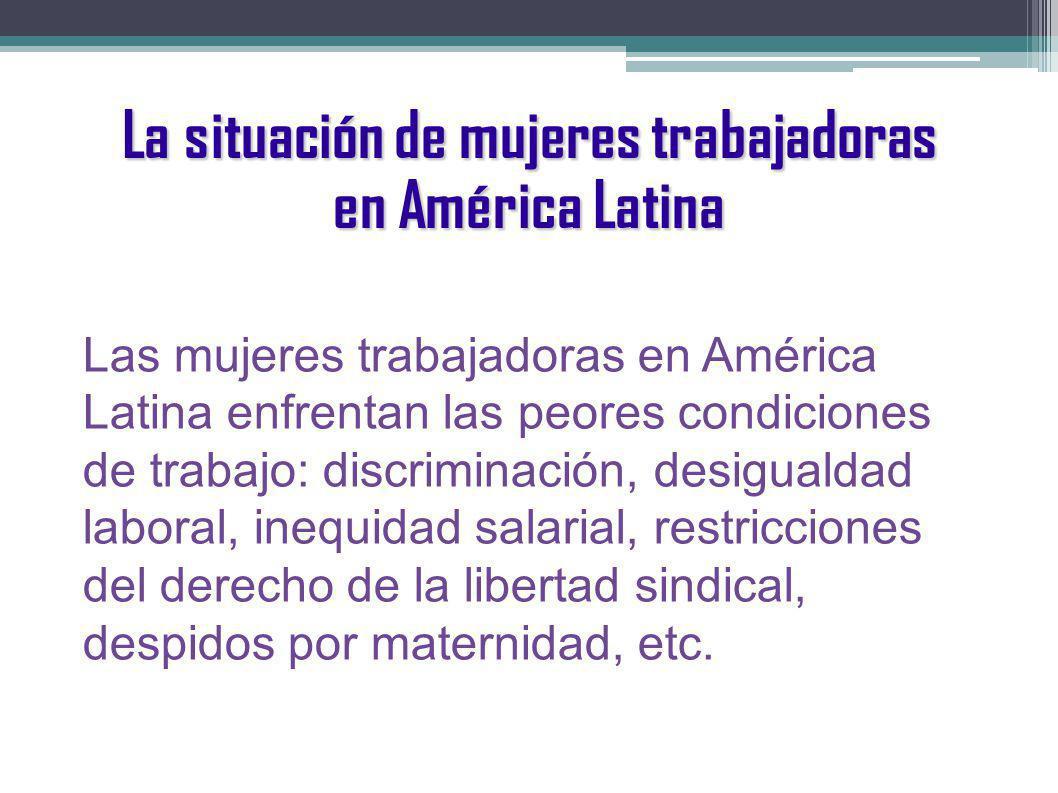 La situación de mujeres trabajadoras en América Latina Las mujeres trabajadoras en América Latina enfrentan las peores condiciones de trabajo: discriminación, desigualdad laboral, inequidad salarial, restricciones del derecho de la libertad sindical, despidos por maternidad, etc.