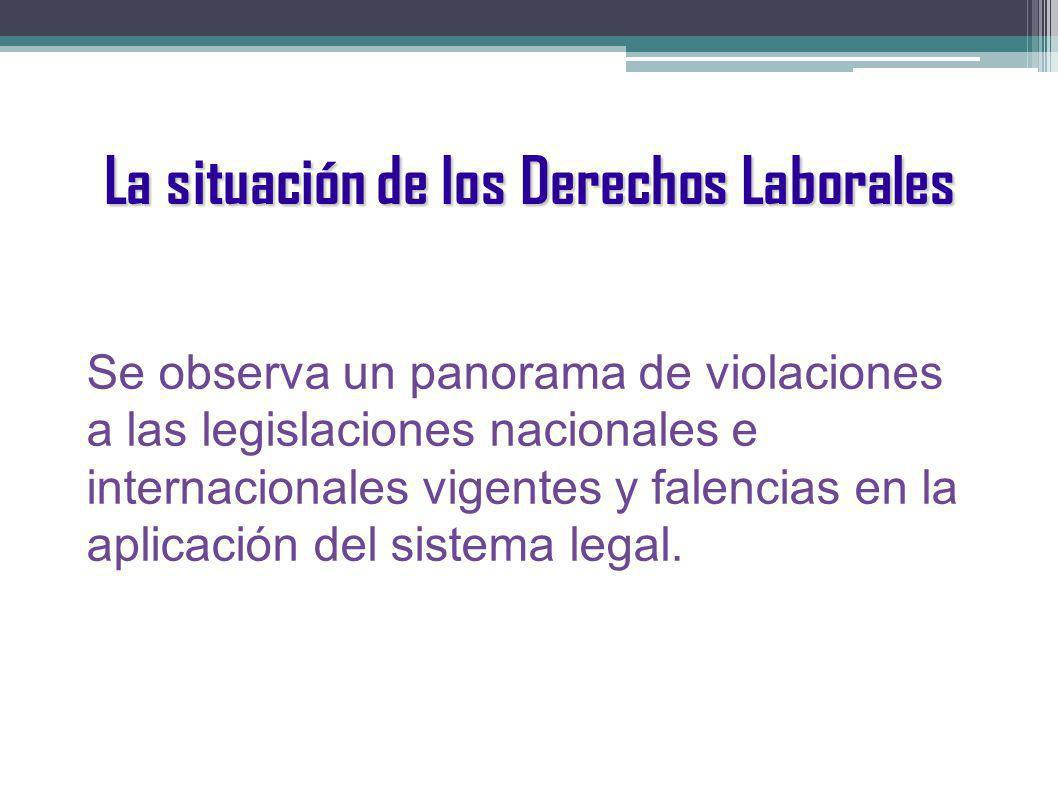 La situación de los Derechos Laborales Se observa un panorama de violaciones a las legislaciones nacionales e internacionales vigentes y falencias en