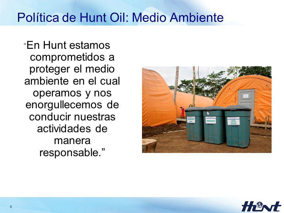 6 Política de Hunt Oil: Medio Ambiente En Hunt estamos comprometidos a proteger el medio ambiente en el cual operamos y nos enorgullecemos de conducir