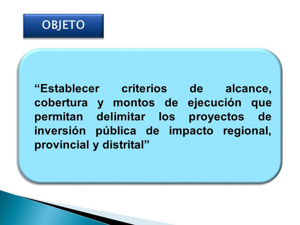 OBJETO Establecer criterios de alcance, cobertura y montos de ejecución que permitan delimitar los proyectos de inversión pública de impacto regional, provincial y distrital