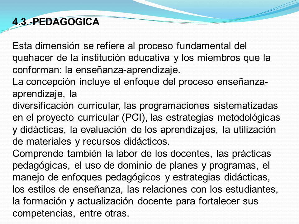 4.3.-PEDAGOGICA Esta dimensión se refiere al proceso fundamental del quehacer de la institución educativa y los miembros que la conforman: la enseñanz