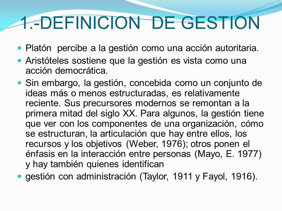 1.-DEFINICION DE GESTION Platón percibe a la gestión como una acción autoritaria. Aristóteles sostiene que la gestión es vista como una acción democrá