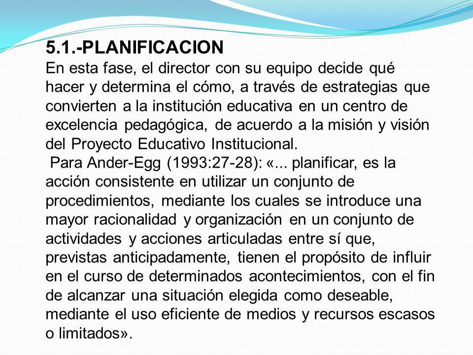 5.1.-PLANIFICACION En esta fase, el director con su equipo decide qué hacer y determina el cómo, a través de estrategias que convierten a la instituci