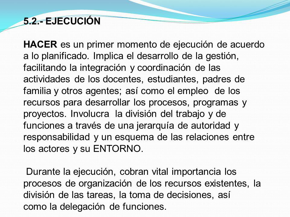 5.2.- EJECUCIÓN HACER es un primer momento de ejecución de acuerdo a lo planificado. Implica el desarrollo de la gestión, facilitando la integración y