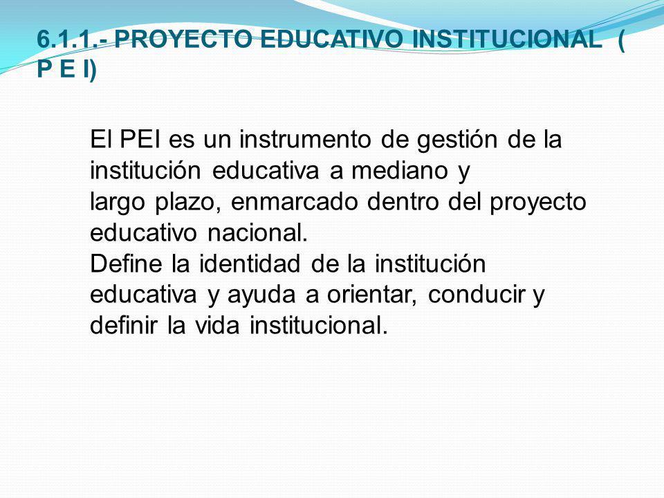 6.1.1.- PROYECTO EDUCATIVO INSTITUCIONAL ( P E I) El PEI es un instrumento de gestión de la institución educativa a mediano y largo plazo, enmarcado d