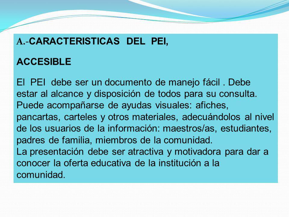 A.- CARACTERISTICAS DEL PEI, ACCESIBLE El PEI debe ser un documento de manejo fácil. Debe estar al alcance y disposición de todos para su consulta. Pu