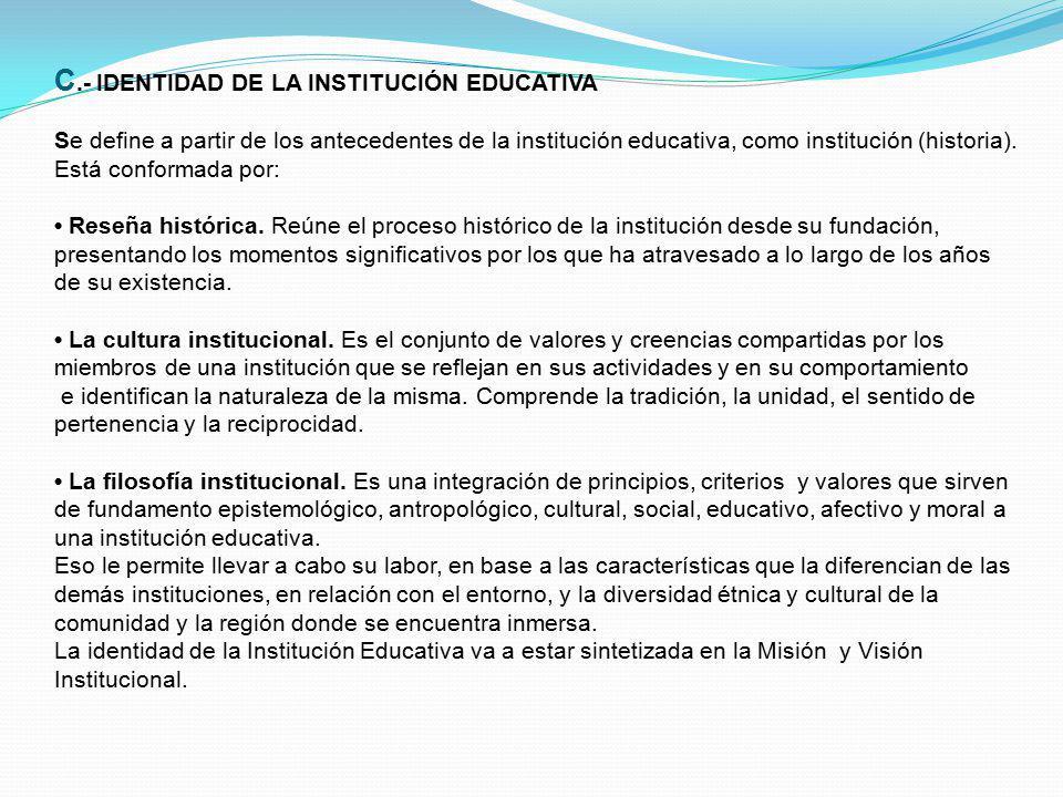 C.- IDENTIDAD DE LA INSTITUCIÓN EDUCATIVA Se define a partir de los antecedentes de la institución educativa, como institución (historia). Está confor