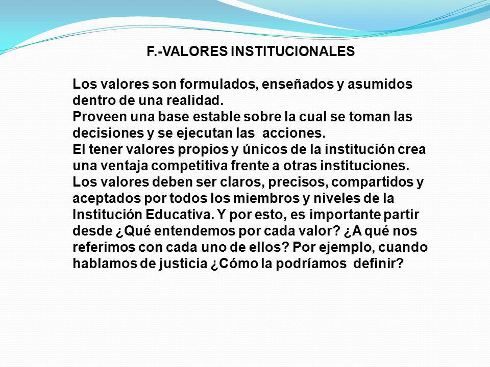 F.-VALORES INSTITUCIONALES Los valores son formulados, enseñados y asumidos dentro de una realidad. Proveen una base estable sobre la cual se toman la