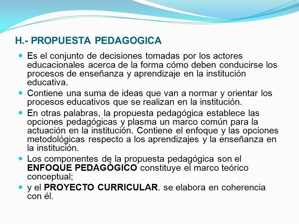 H.- PROPUESTA PEDAGOGICA Es el conjunto de decisiones tomadas por los actores educacionales acerca de la forma cómo deben conducirse los procesos de e