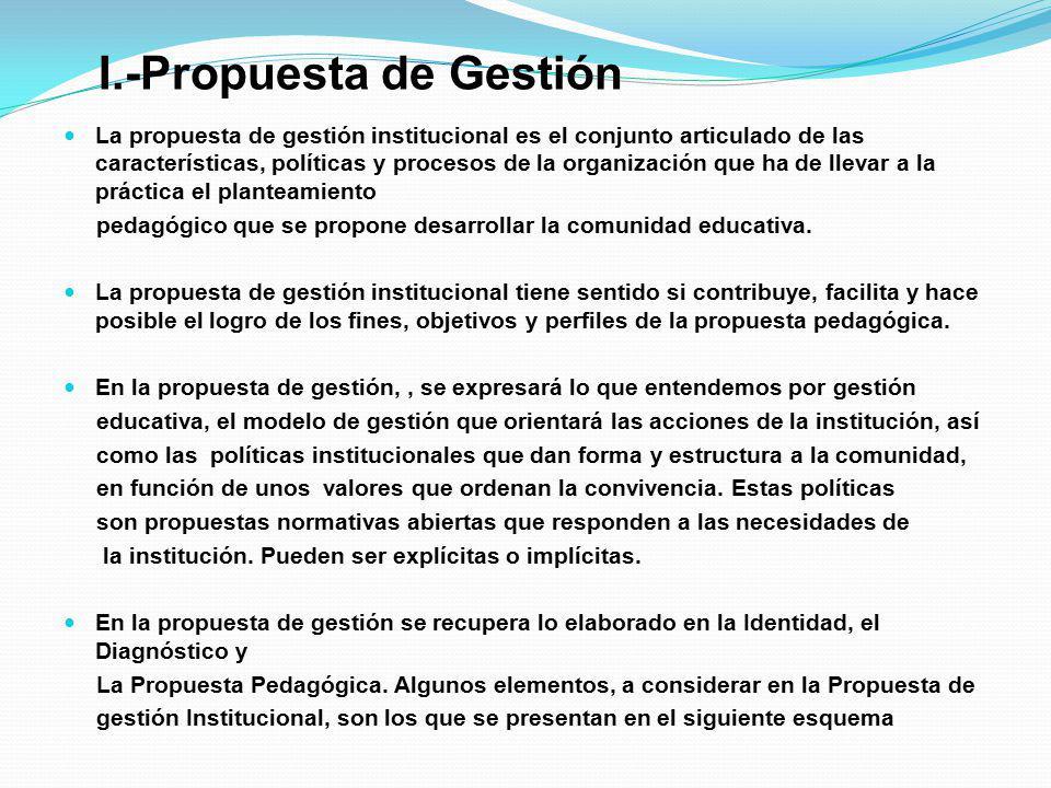 I.-Propuesta de Gestión La propuesta de gestión institucional es el conjunto articulado de las características, políticas y procesos de la organizació