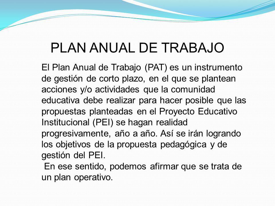 PLAN ANUAL DE TRABAJO El Plan Anual de Trabajo (PAT) es un instrumento de gestión de corto plazo, en el que se plantean acciones y/o actividades que l