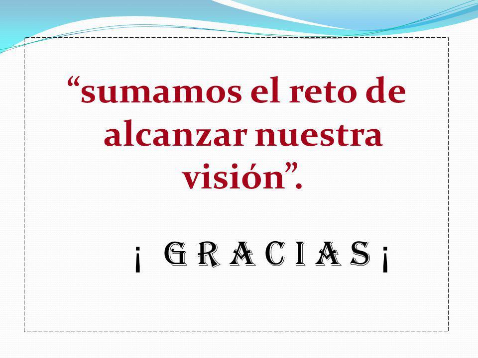 sumamos el reto de alcanzar nuestra visión. ¡ G R A C I A S ¡