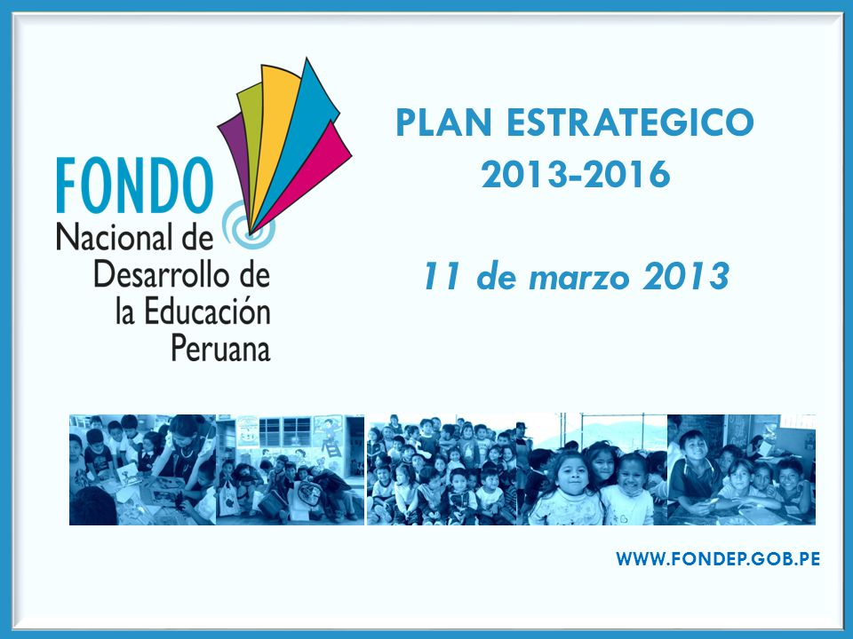 PLAN ESTRATEGICO 2013-2016 11 de marzo 2013 WWW.FONDEP.GOB.PE