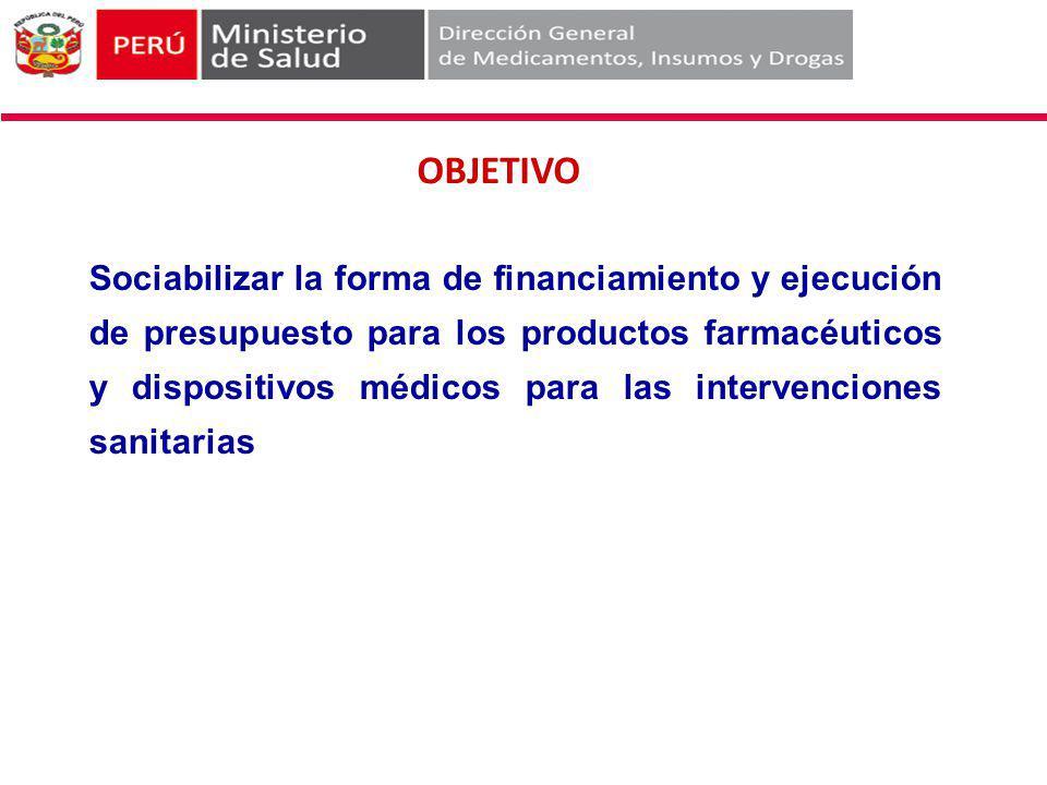 OBJETIVO Sociabilizar la forma de financiamiento y ejecución de presupuesto para los productos farmacéuticos y dispositivos médicos para las intervenc