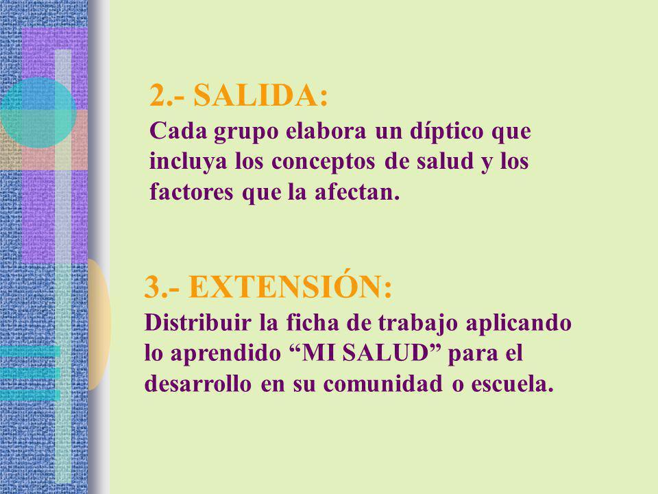 2.- SALIDA: Cada grupo elabora un díptico que incluya los conceptos de salud y los factores que la afectan. 3.- EXTENSIÓN: Distribuir la ficha de trab