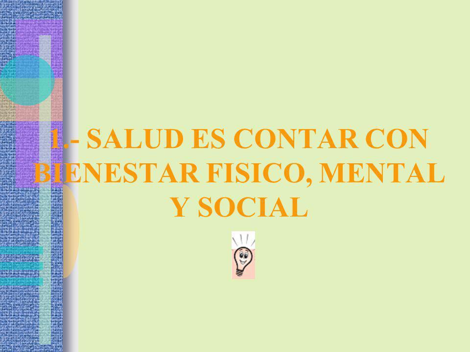 1.- SALUD ES CONTAR CON BIENESTAR FISICO, MENTAL Y SOCIAL