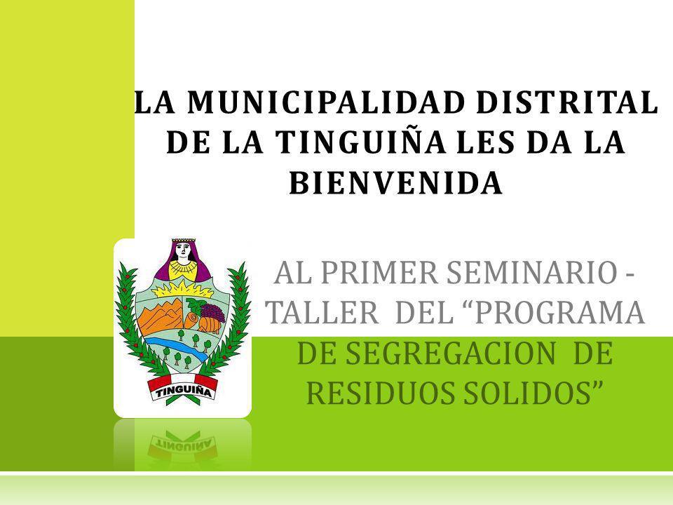 AL PRIMER SEMINARIO - TALLER DEL PROGRAMA DE SEGREGACION DE RESIDUOS SOLIDOS LA MUNICIPALIDAD DISTRITAL DE LA TINGUIÑA LES DA LA BIENVENIDA