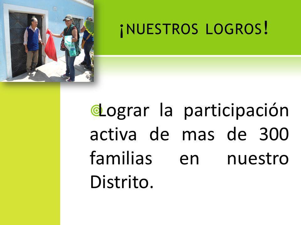 ¡ NUESTROS LOGROS ! Lograr la participación activa de mas de 300 familias en nuestro Distrito.