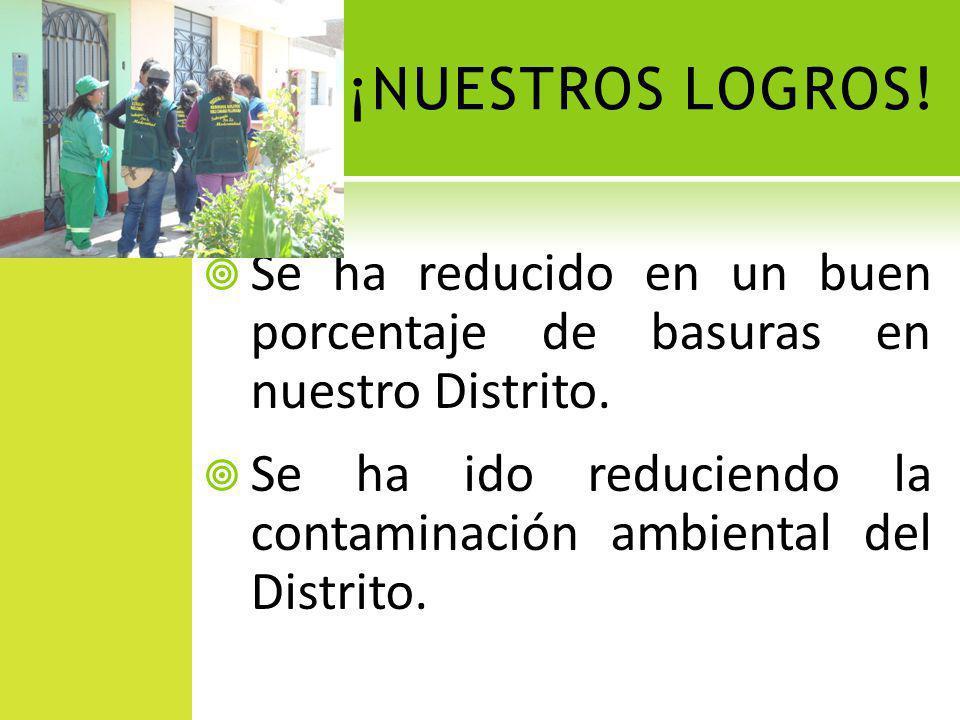 ¡NUESTROS LOGROS! Se ha reducido en un buen porcentaje de basuras en nuestro Distrito. Se ha ido reduciendo la contaminación ambiental del Distrito.
