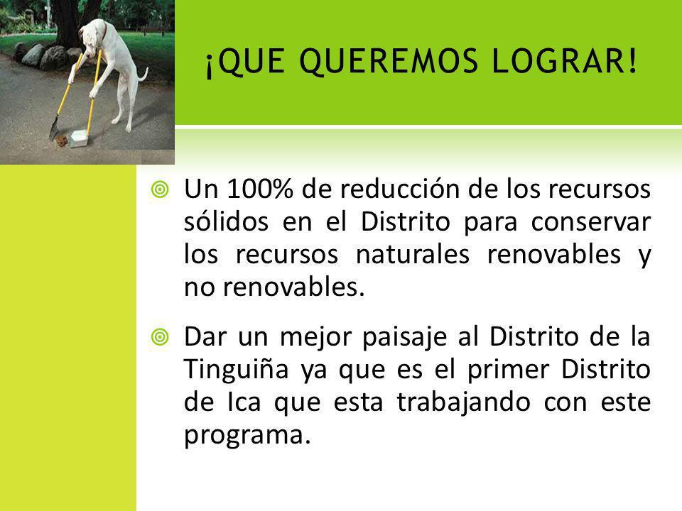 ¡QUE QUEREMOS LOGRAR! Un 100% de reducción de los recursos sólidos en el Distrito para conservar los recursos naturales renovables y no renovables. Da