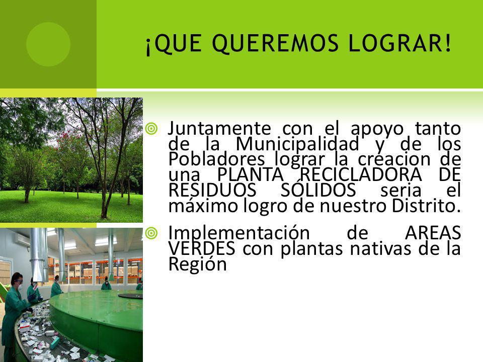 ¡QUE QUEREMOS LOGRAR! Juntamente con el apoyo tanto de la Municipalidad y de los Pobladores lograr la creacion de una PLANTA RECICLADORA DE RESIDUOS S