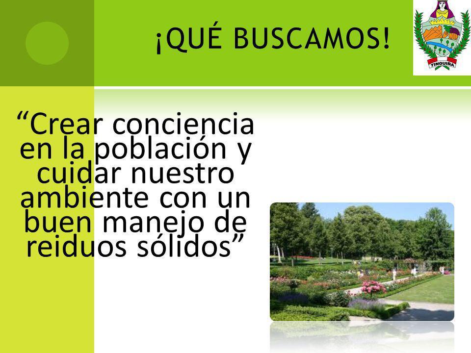 ¡QUÉ BUSCAMOS! Crear conciencia en la población y cuidar nuestro ambiente con un buen manejo de reiduos sólidos