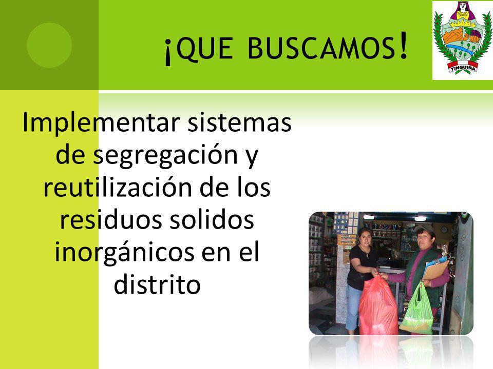 ¡ QUE BUSCAMOS ! Implementar sistemas de segregación y reutilización de los residuos solidos inorgánicos en el distrito