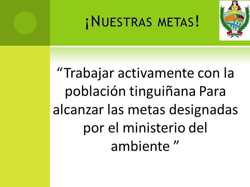 ¡N UESTRAS METAS ! Trabajar activamente con la población tinguiñana Para alcanzar las metas designadas por el ministerio del ambiente