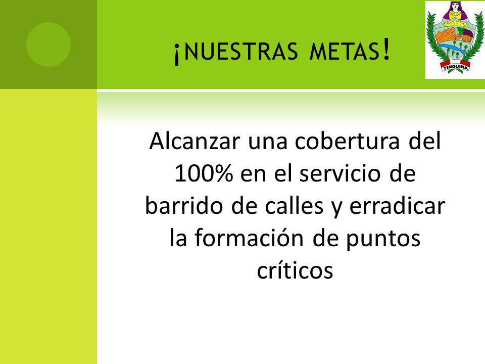 ¡ NUESTRAS METAS ! Alcanzar una cobertura del 100% en el servicio de barrido de calles y erradicar la formación de puntos críticos