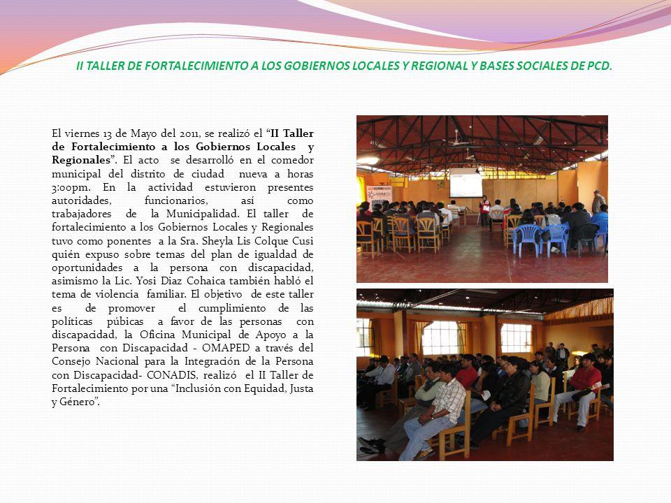 II TALLER DE FORTALECIMIENTO A LOS GOBIERNOS LOCALES Y REGIONAL Y BASES SOCIALES DE PCD. El viernes 13 de Mayo del 2011, se realizó el II Taller de Fo