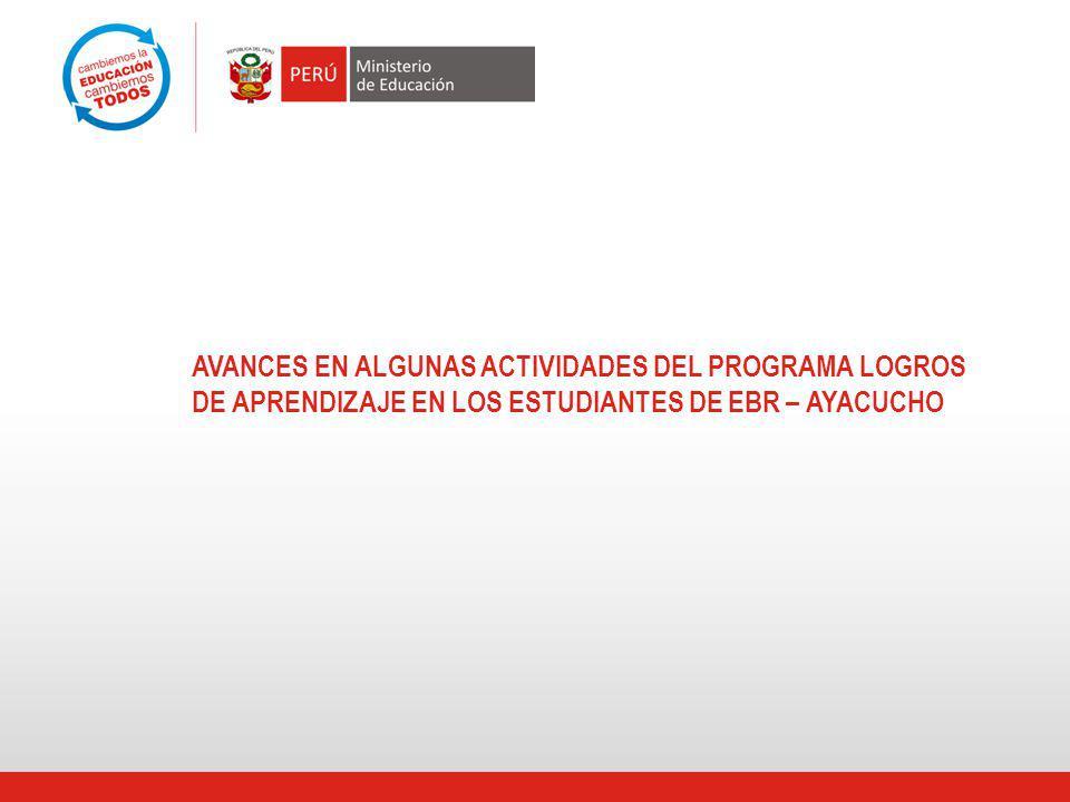 AVANCES EN ALGUNAS ACTIVIDADES DEL PROGRAMA LOGROS DE APRENDIZAJE EN LOS ESTUDIANTES DE EBR – AYACUCHO