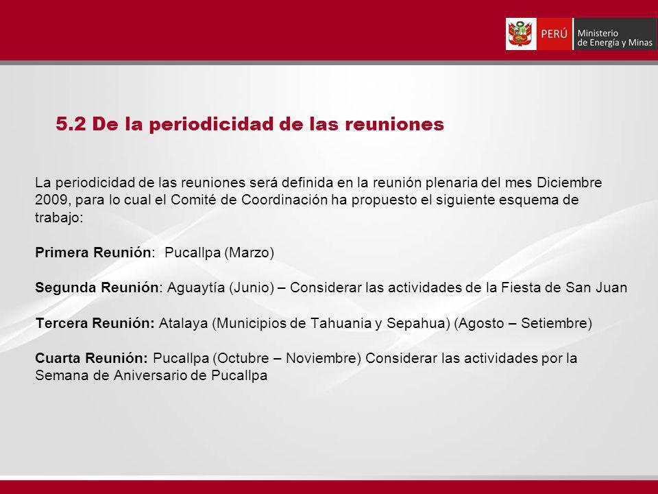 La periodicidad de las reuniones será definida en la reunión plenaria del mes Diciembre 2009, para lo cual el Comité de Coordinación ha propuesto el siguiente esquema de trabajo: Primera Reunión: Pucallpa (Marzo) Segunda Reunión: Aguaytía (Junio) – Considerar las actividades de la Fiesta de San Juan Tercera Reunión: Atalaya (Municipios de Tahuania y Sepahua) (Agosto – Setiembre) Cuarta Reunión: Pucallpa (Octubre – Noviembre) Considerar las actividades por la Semana de Aniversario de Pucallpa 5.2 De la periodicidad de las reuniones