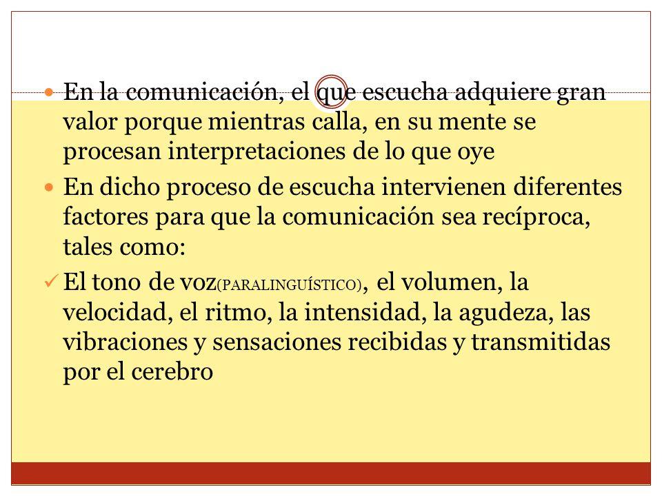 En la comunicación, el que escucha adquiere gran valor porque mientras calla, en su mente se procesan interpretaciones de lo que oye En dicho proceso