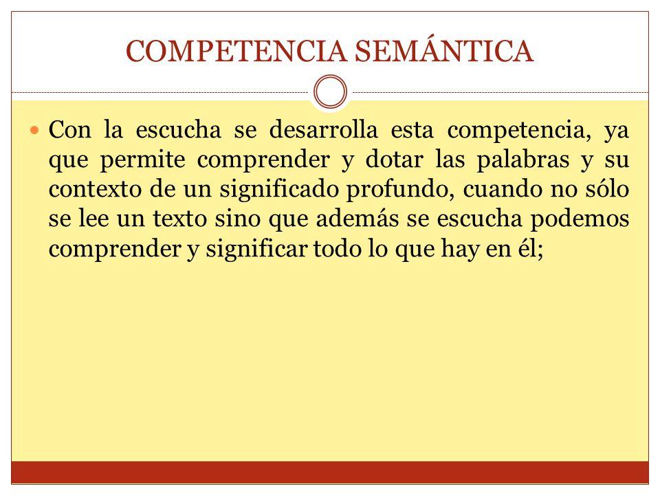COMPETENCIA SEMÁNTICA Con la escucha se desarrolla esta competencia, ya que permite comprender y dotar las palabras y su contexto de un significado pr