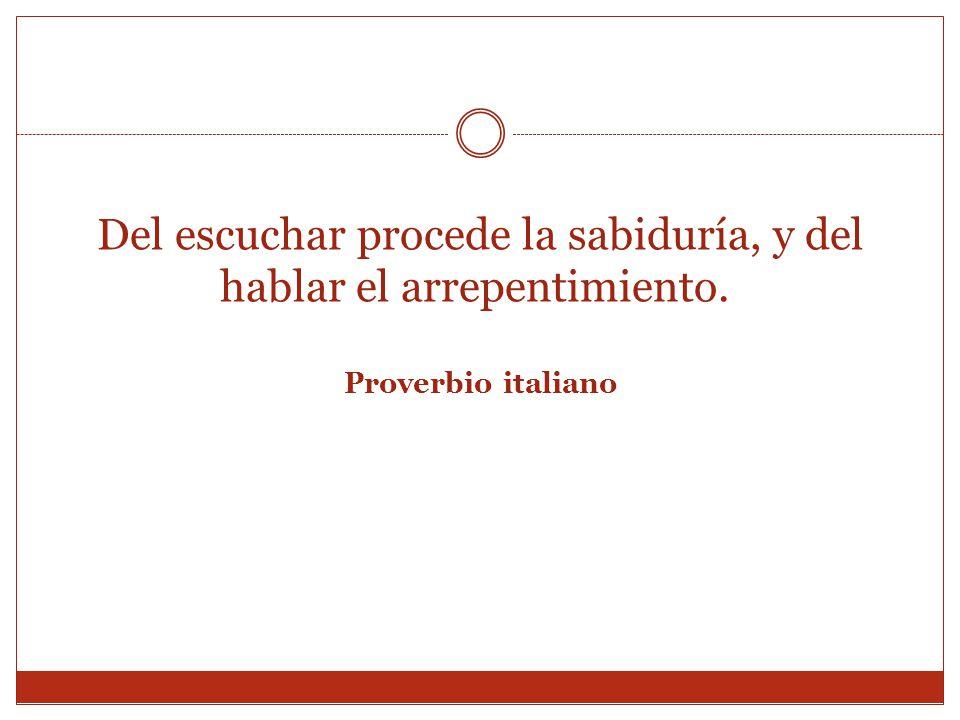 Del escuchar procede la sabiduría, y del hablar el arrepentimiento. Proverbio italiano