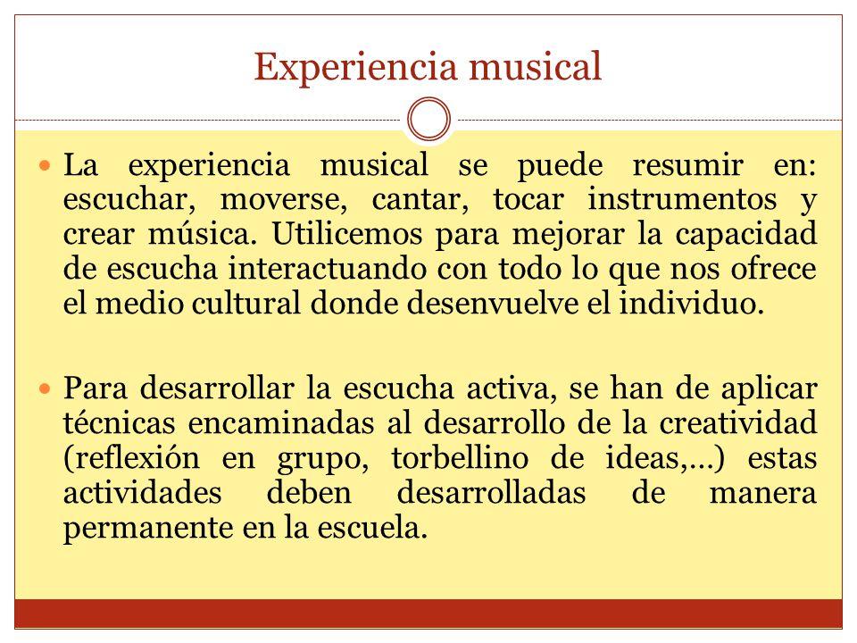 Experiencia musical La experiencia musical se puede resumir en: escuchar, moverse, cantar, tocar instrumentos y crear música. Utilicemos para mejorar