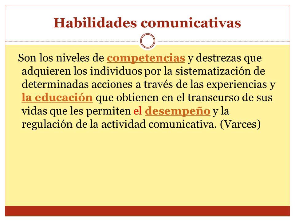 Habilidades comunicativas Son los niveles de competencias y destrezas que adquieren los individuos por la sistematización de determinadas acciones a t