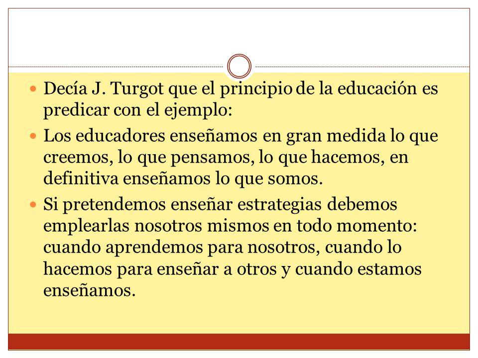 Decía J. Turgot que el principio de la educación es predicar con el ejemplo: Los educadores enseñamos en gran medida lo que creemos, lo que pensamos,
