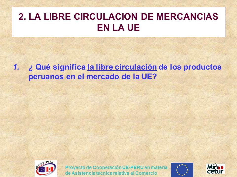 Proyecto de Cooperación UE-PERU en materia de Asistencia técnica relativa al Comercio 3 2. LA LIBRE CIRCULACION DE MERCANCIAS EN LA UE 1.¿ Qué signifi