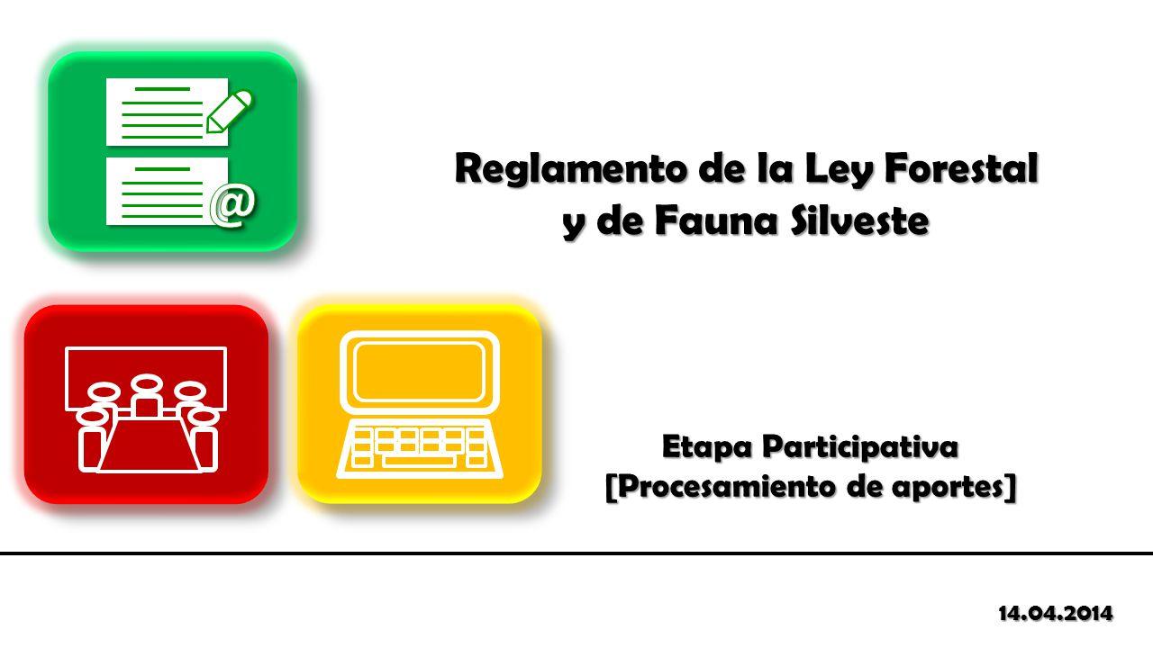 Etapa Participativa [Procesamiento de aportes] 14.04.2014 Reglamento de la Ley Forestal y de Fauna Silveste