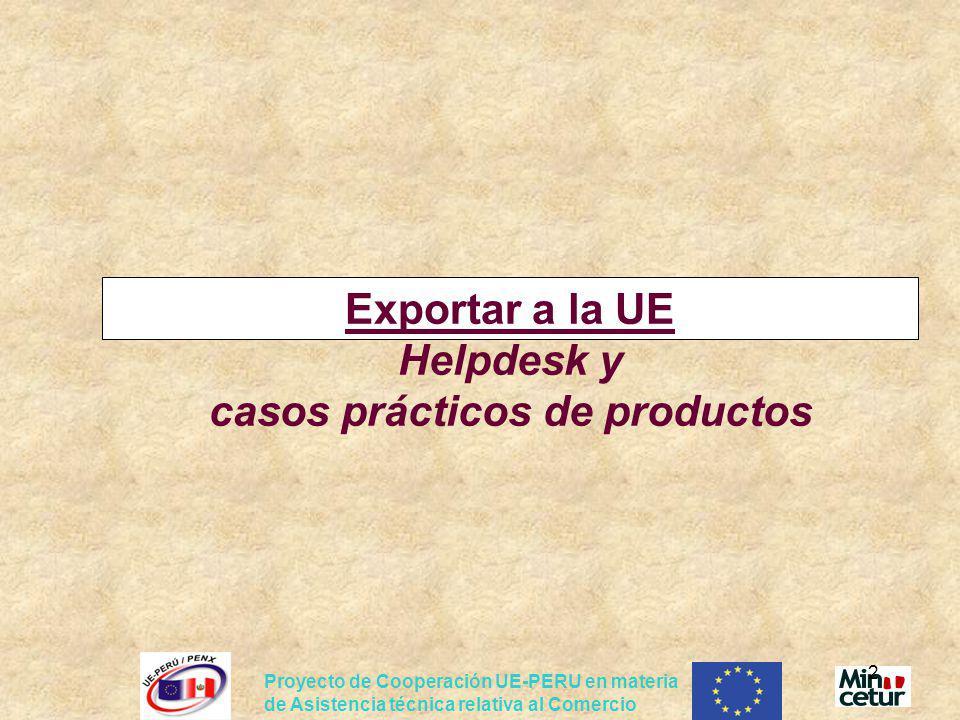 Proyecto de Cooperación UE-PERU en materia de Asistencia técnica relativa al Comercio 2 Exportar a la UE Helpdesk y casos prácticos de productos